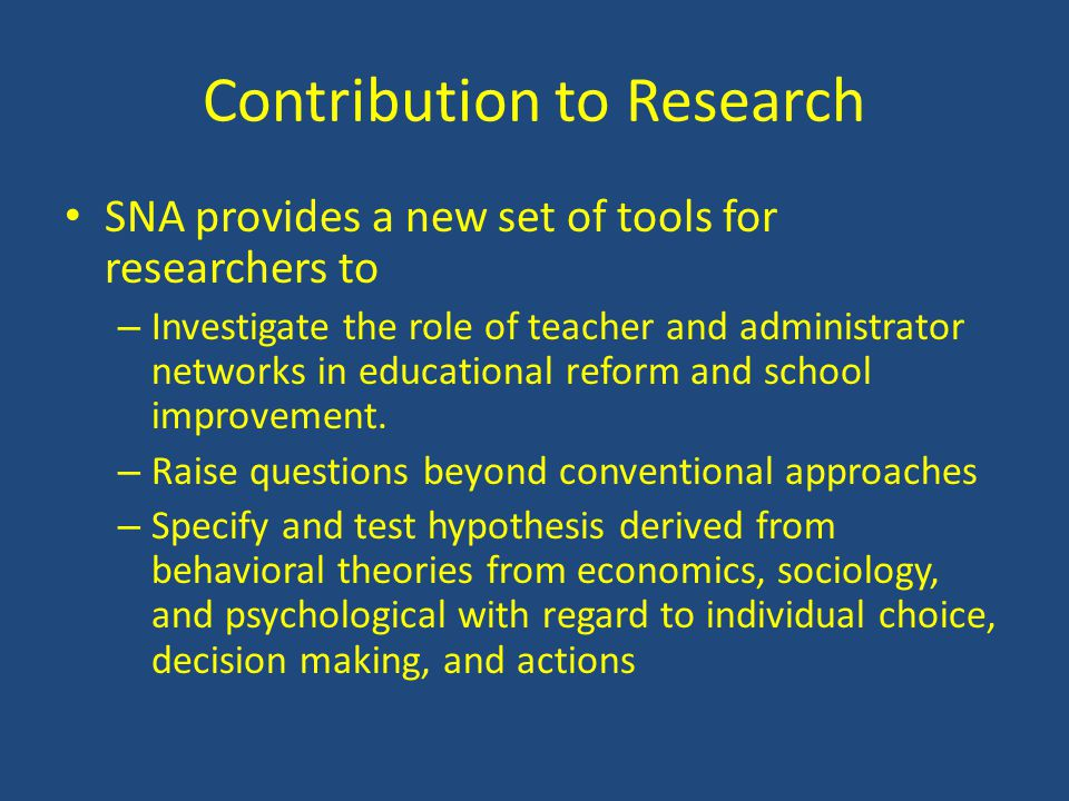 Contribution to Research SNA provides a new set of tools for researchers to – Investigate the role of teacher and administrator networks in educational reform and school improvement.
