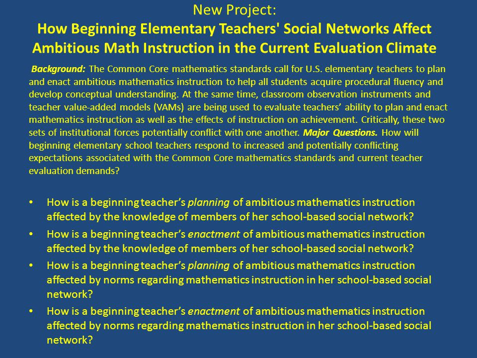 New Project: How Beginning Elementary Teachers' Social Networks Affect Ambitious Math Instruction in the Current Evaluation Climate Background: The Co