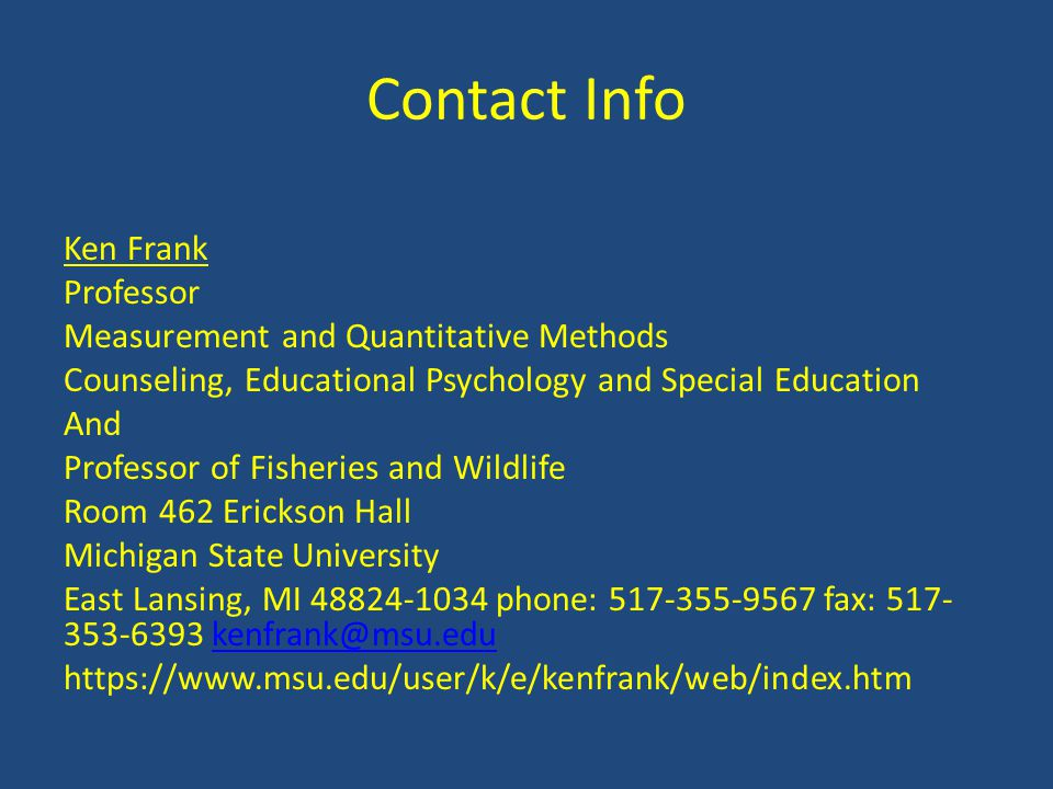 Contact Info Ken Frank Professor Measurement and Quantitative Methods Counseling, Educational Psychology and Special Education And Professor of Fisheries and Wildlife Room 462 Erickson Hall Michigan State University East Lansing, MI 48824-1034 phone: 517-355-9567 fax: 517- 353-6393 kenfrank@msu.edukenfrank@msu.edu https://www.msu.edu/user/k/e/kenfrank/web/index.htm
