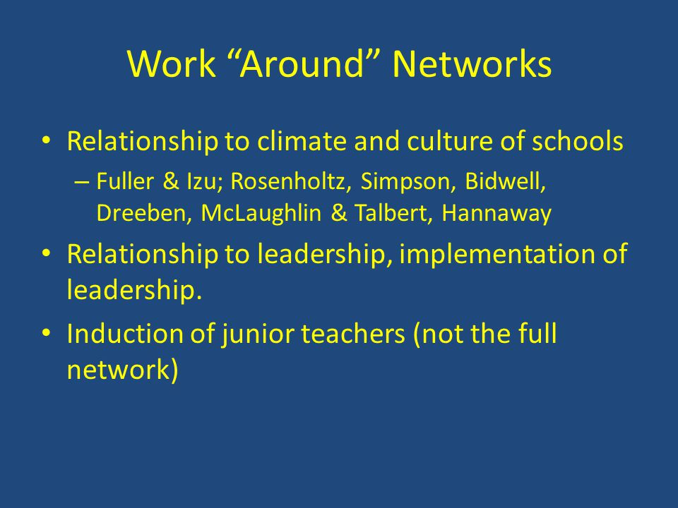 Work Around Networks Relationship to climate and culture of schools – Fuller & Izu; Rosenholtz, Simpson, Bidwell, Dreeben, McLaughlin & Talbert, Hannaway Relationship to leadership, implementation of leadership.