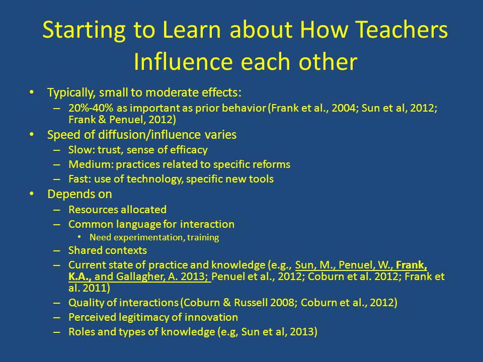 Starting to Learn about How Teachers Influence each other Typically, small to moderate effects: – 20%-40% as important as prior behavior (Frank et al., 2004; Sun et al, 2012; Frank & Penuel, 2012) Speed of diffusion/influence varies – Slow: trust, sense of efficacy – Medium: practices related to specific reforms – Fast: use of technology, specific new tools Depends on – Resources allocated – Common language for interaction Need experimentation, training – Shared contexts – Current state of practice and knowledge (e.g., Sun, M., Penuel, W., Frank, K.A., and Gallagher, A.