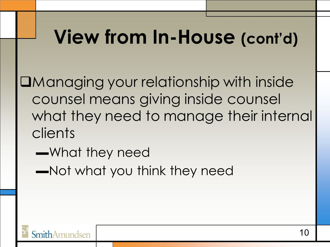 View from In-House (cont'd)  Managing your relationship with inside counsel means giving inside counsel what they need to manage their internal clients ▬What they need ▬Not what you think they need 10