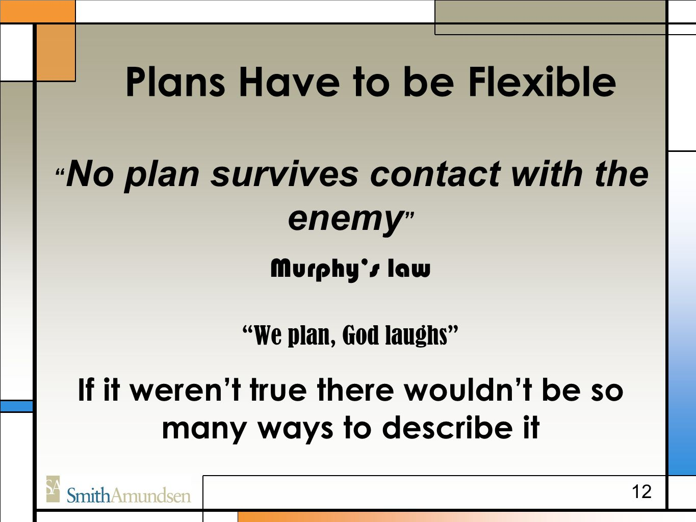 Plans Have to be Flexible No plan survives contact with the enemy Murphy's law We plan, God laughs If it weren't true there wouldn't be so many ways to describe it 12