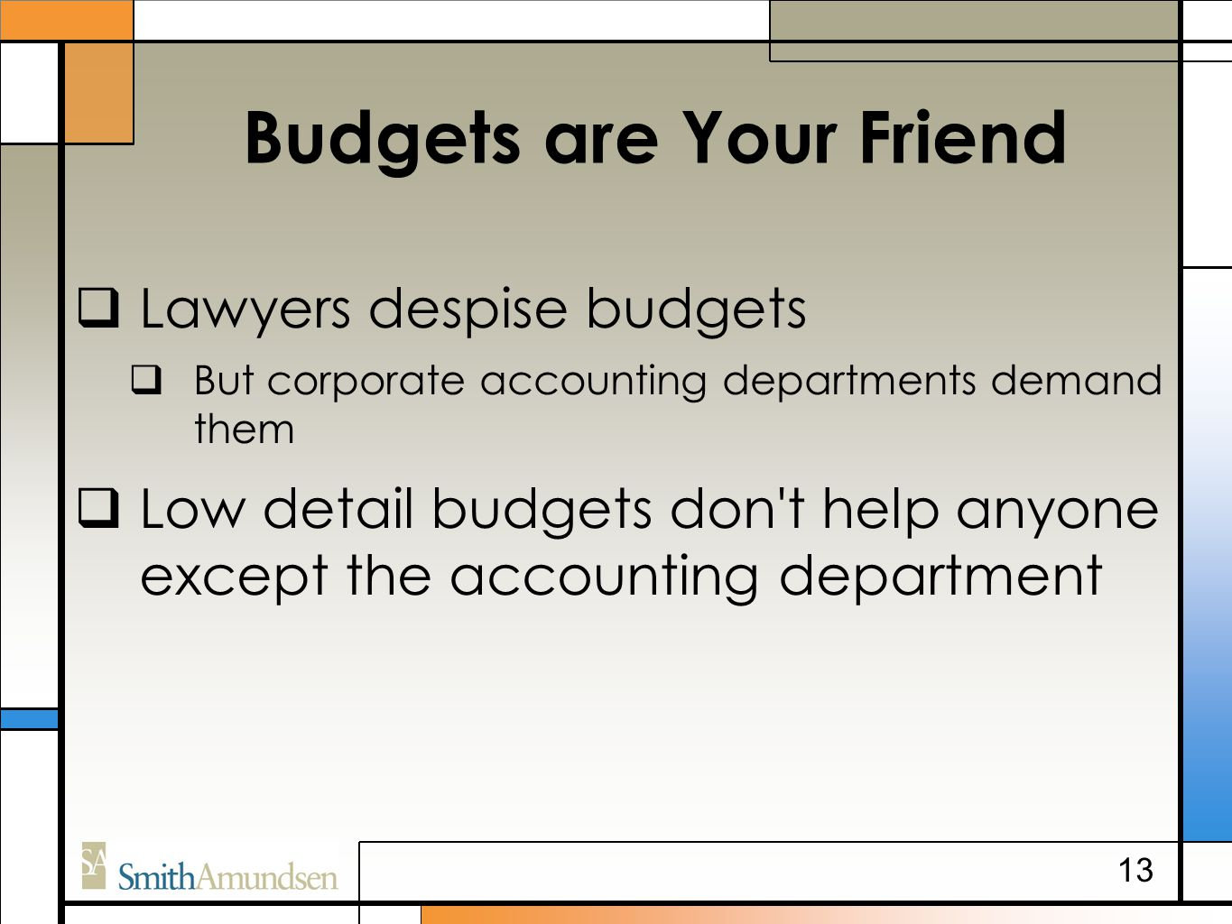 Budgets are Your Friend  Lawyers despise budgets  But corporate accounting departments demand them  Low detail budgets don't help anyone except the