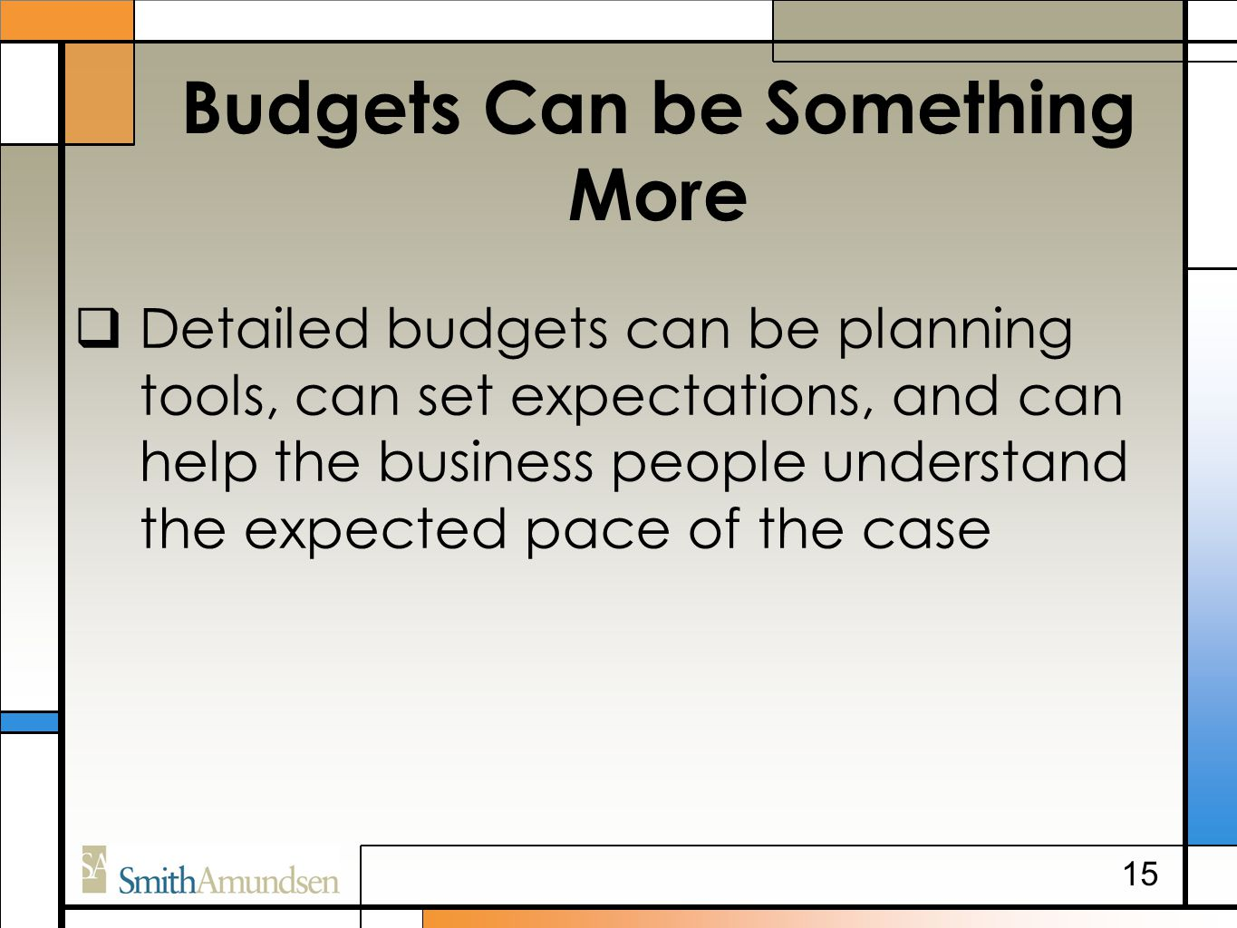Budgets Can be Something More  Detailed budgets can be planning tools, can set expectations, and can help the business people understand the expected