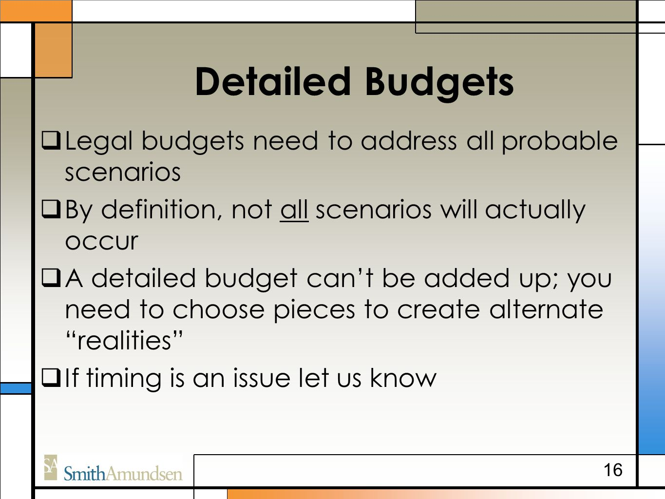 Detailed Budgets  Legal budgets need to address all probable scenarios  By definition, not all scenarios will actually occur  A detailed budget can't be added up; you need to choose pieces to create alternate realities  If timing is an issue let us know 16