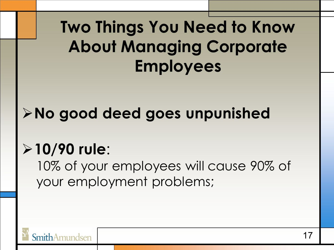 Two Things You Need to Know About Managing Corporate Employees  No good deed goes unpunished  10/90 rule : 10% of your employees will cause 90% of y