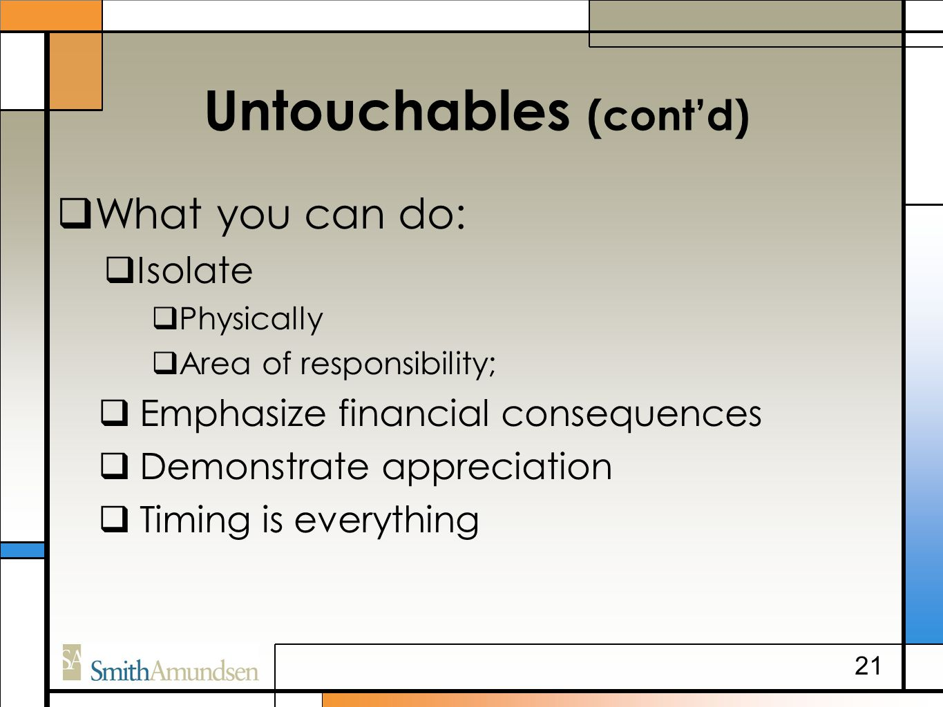 Untouchables (cont'd)  What you can do:  Isolate  Physically  Area of responsibility;  Emphasize financial consequences  Demonstrate appreciation  Timing is everything 21