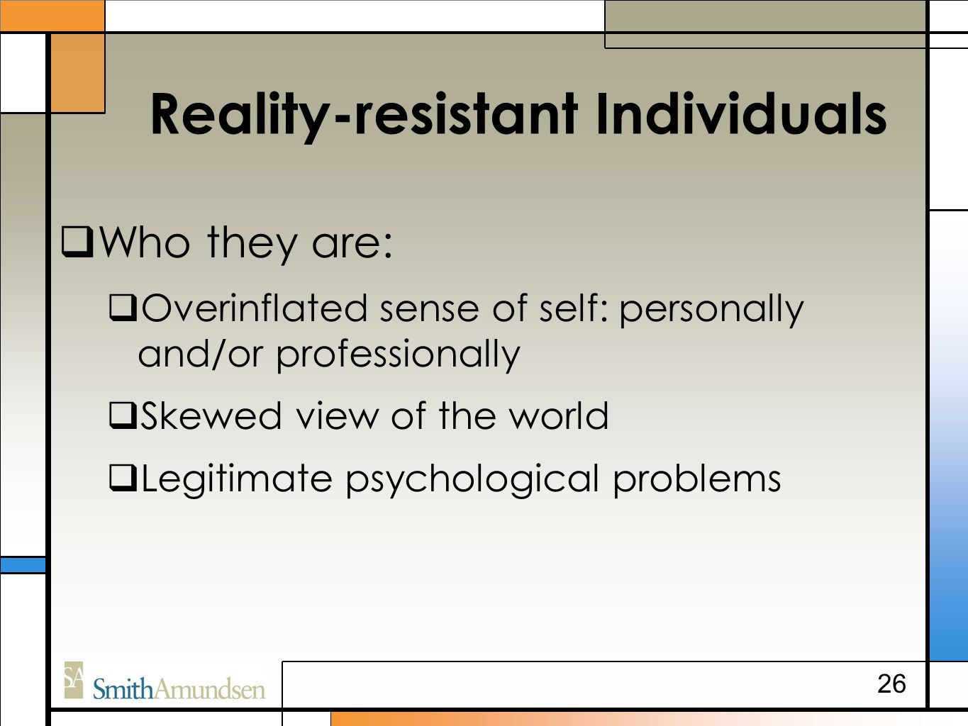 Reality-resistant Individuals  Who they are:  Overinflated sense of self: personally and/or professionally  Skewed view of the world  Legitimate psychological problems 26
