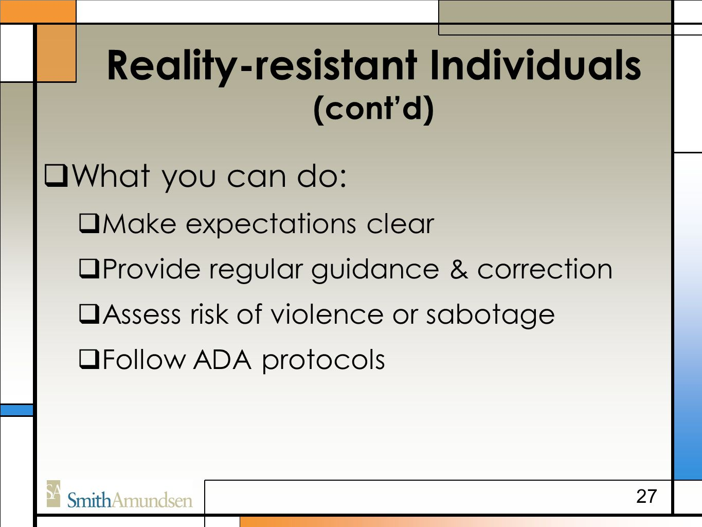 Reality-resistant Individuals (cont'd)  What you can do:  Make expectations clear  Provide regular guidance & correction  Assess risk of violence or sabotage  Follow ADA protocols 27
