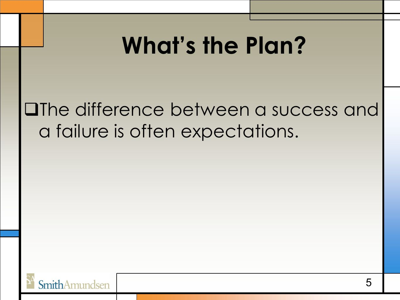 What's the Plan  The difference between a success and a failure is often expectations. 5