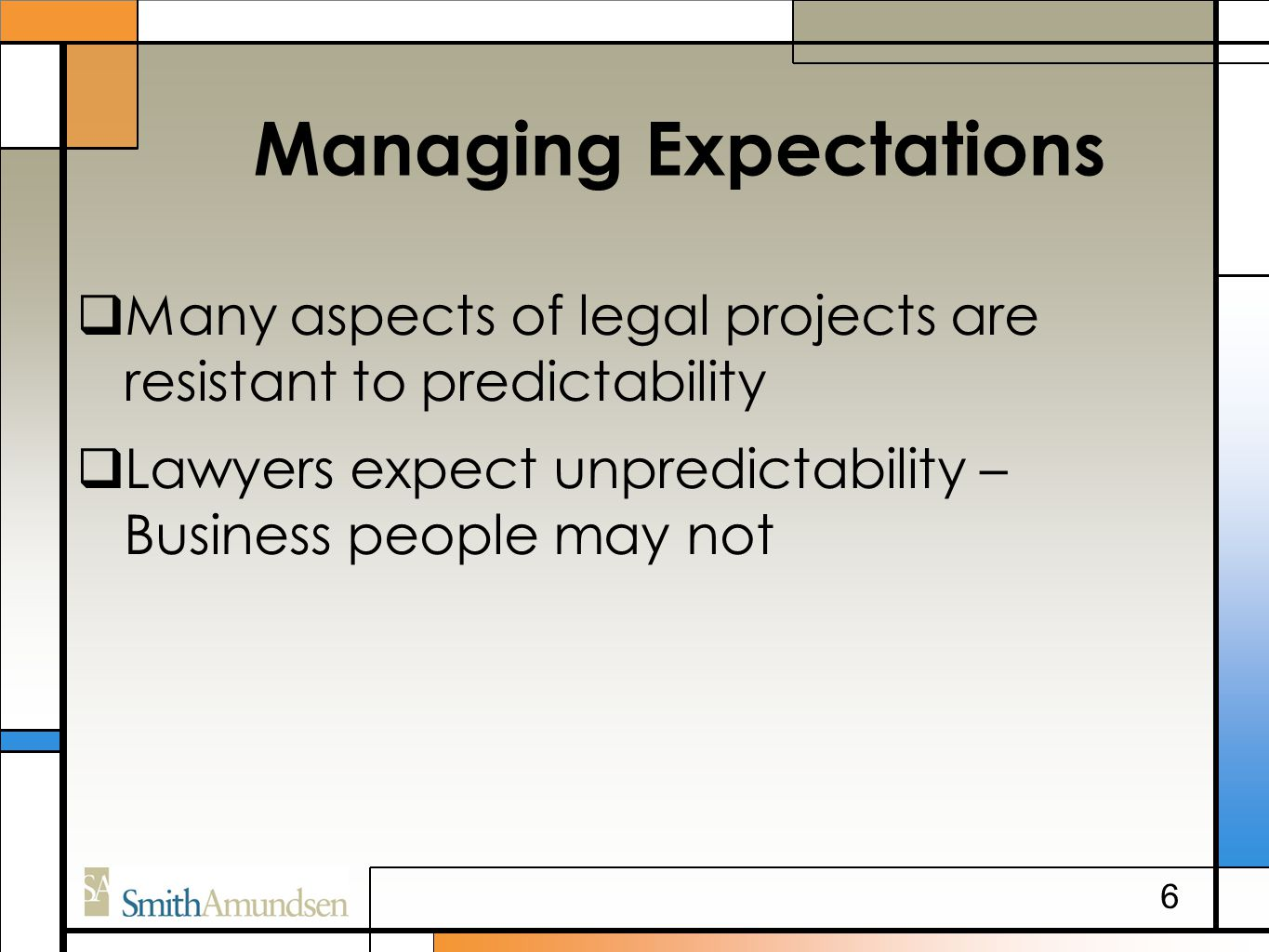Managing Expectations  Many aspects of legal projects are resistant to predictability  Lawyers expect unpredictability – Business people may not 6