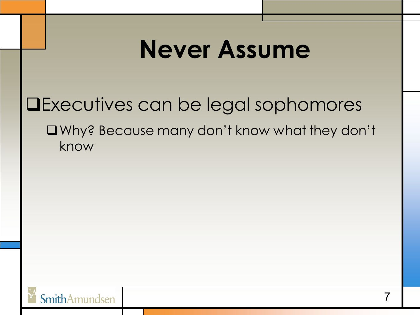 Never Assume  Executives can be legal sophomores  Why? Because many don't know what they don't know 7