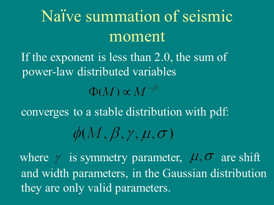 Na ï ve summation of seismic moment If the exponent is less than 2.0, the sum of power-law distributed variables converges to a stable distribution with pdf: whereis symmetry parameter, are shift and width parameters, in the Gaussian distribution they are only valid parameters.