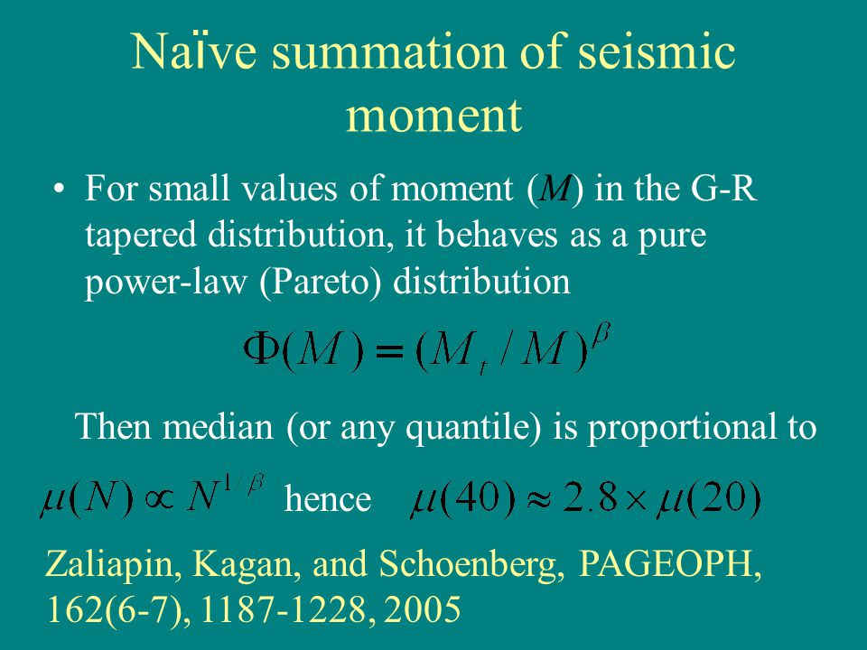 Na ï ve summation of seismic moment For small values of moment (M) in the G-R tapered distribution, it behaves as a pure power-law (Pareto) distribution Then median (or any quantile) is proportional to hence Zaliapin, Kagan, and Schoenberg, PAGEOPH, 162(6-7), 1187-1228, 2005
