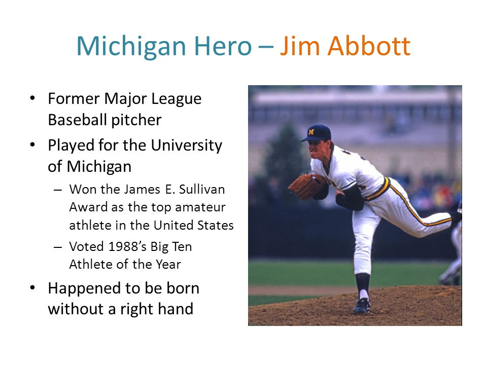 Michigan Hero – Jim Abbott Former Major League Baseball pitcher Played for the University of Michigan – Won the James E.