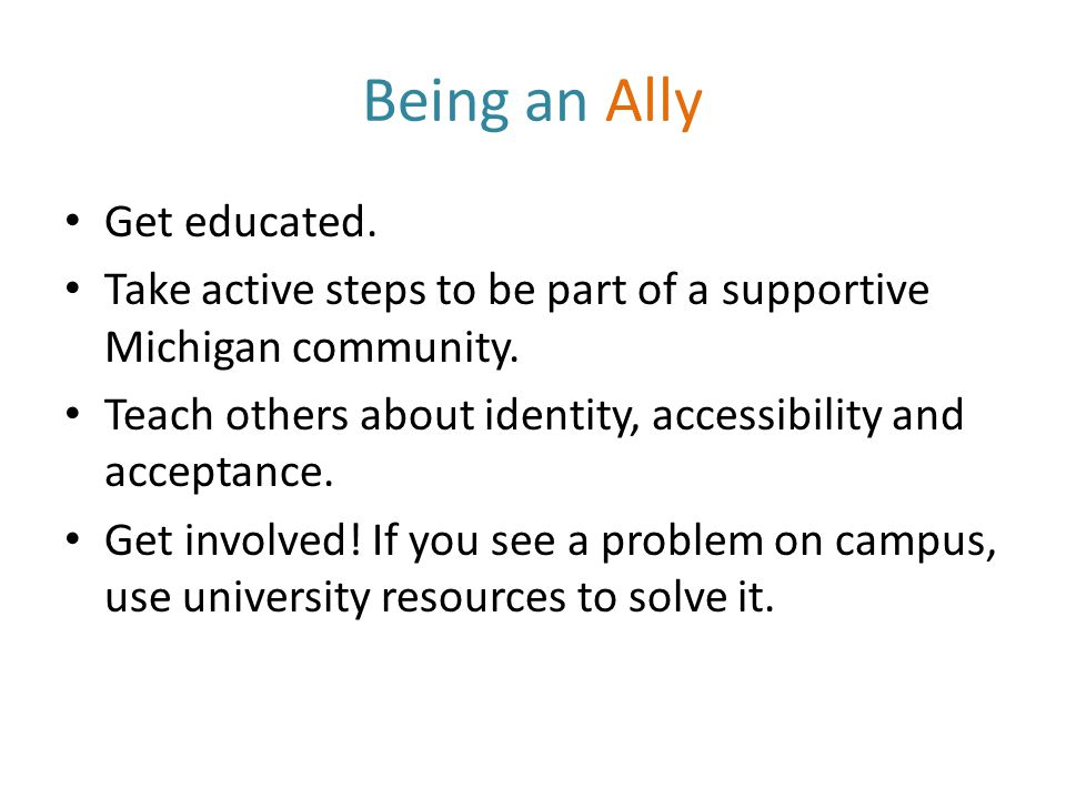 Being an Ally Get educated. Take active steps to be part of a supportive Michigan community.