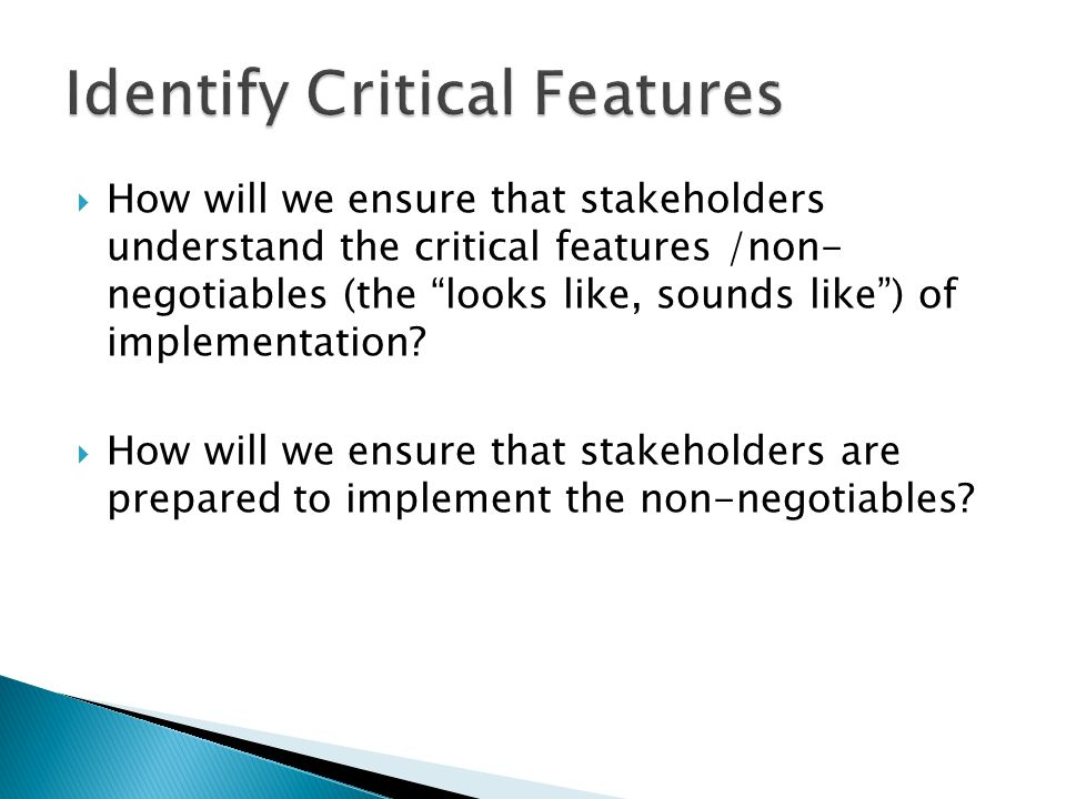  How will we ensure that stakeholders understand the critical features /non- negotiables (the looks like, sounds like ) of implementation.