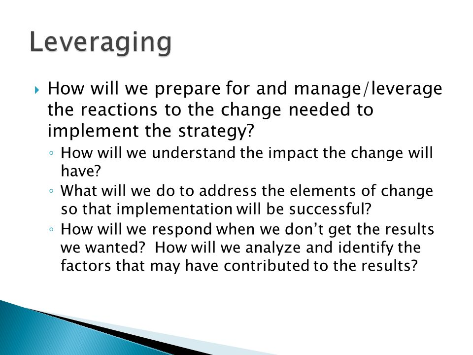  How will we prepare for and manage/leverage the reactions to the change needed to implement the strategy.