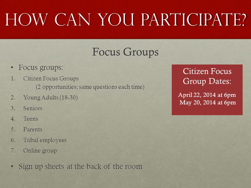 Focus Groups Focus groups:Focus groups: 1.Citizen Focus Groups (2 opportunities; same questions each time) 2.Young Adults (18-30) 3.Seniors 4.Teens 5.Parents 6.Tribal employees 7.Online group Sign up sheets at the back of the roomSign up sheets at the back of the room HOW CAN YOU PARTICIPATE.