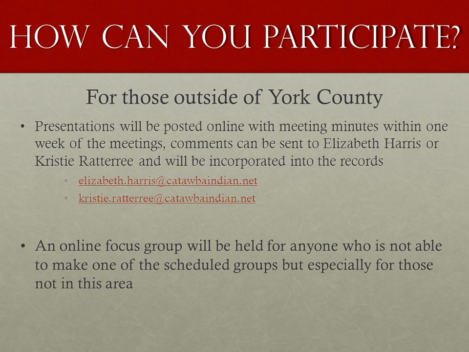 For those outside of York County Presentations will be posted online with meeting minutes within one week of the meetings, comments can be sent to Elizabeth Harris or Kristie Ratterree and will be incorporated into the recordsPresentations will be posted online with meeting minutes within one week of the meetings, comments can be sent to Elizabeth Harris or Kristie Ratterree and will be incorporated into the records elizabeth.harris@catawbaindian.net kristie.ratterree@catawbaindian.net An online focus group will be held for anyone who is not able to make one of the scheduled groups but especially for those not in this areaAn online focus group will be held for anyone who is not able to make one of the scheduled groups but especially for those not in this area HOW CAN YOU PARTICIPATE?
