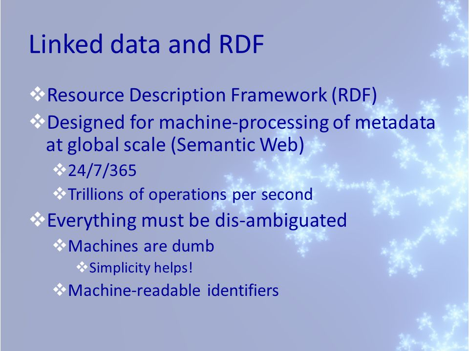 Linked data and RDF  Resource Description Framework (RDF)  Designed for machine-processing of metadata at global scale (Semantic Web)  24/7/365  Trillions of operations per second  Everything must be dis-ambiguated  Machines are dumb  Simplicity helps.