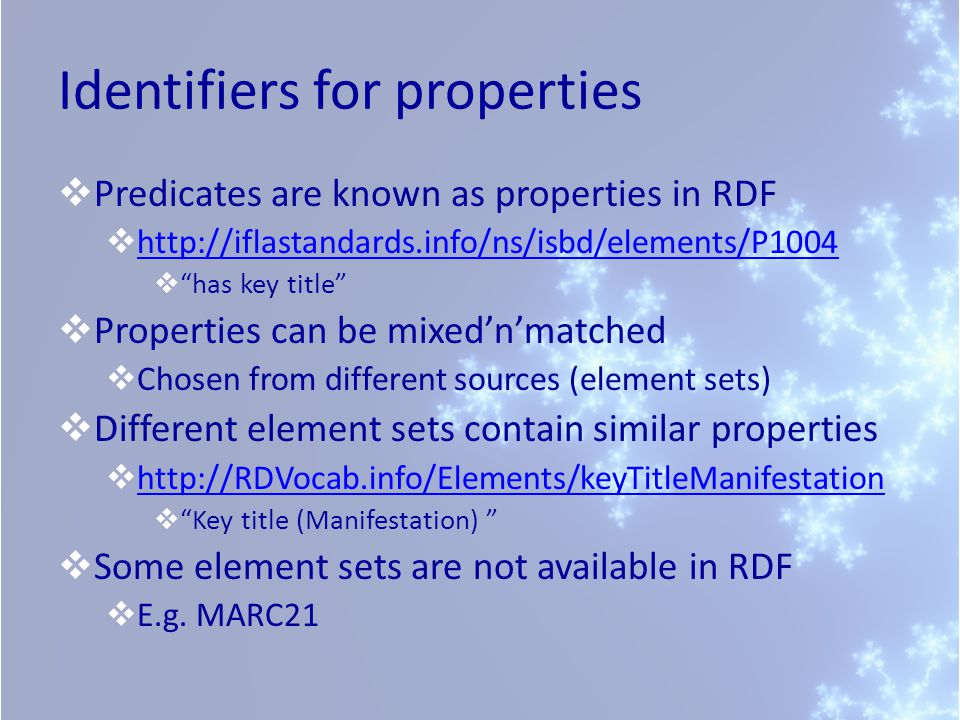 Identifiers for properties  Predicates are known as properties in RDF  http://iflastandards.info/ns/isbd/elements/P1004 http://iflastandards.info/ns/isbd/elements/P1004  has key title  Properties can be mixed'n'matched  Chosen from different sources (element sets)  Different element sets contain similar properties  http://RDVocab.info/Elements/keyTitleManifestation http://RDVocab.info/Elements/keyTitleManifestation  Key title (Manifestation)  Some element sets are not available in RDF  E.g.