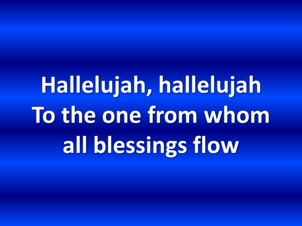 Hallelujah, hallelujah To the one from whom all blessings flow
