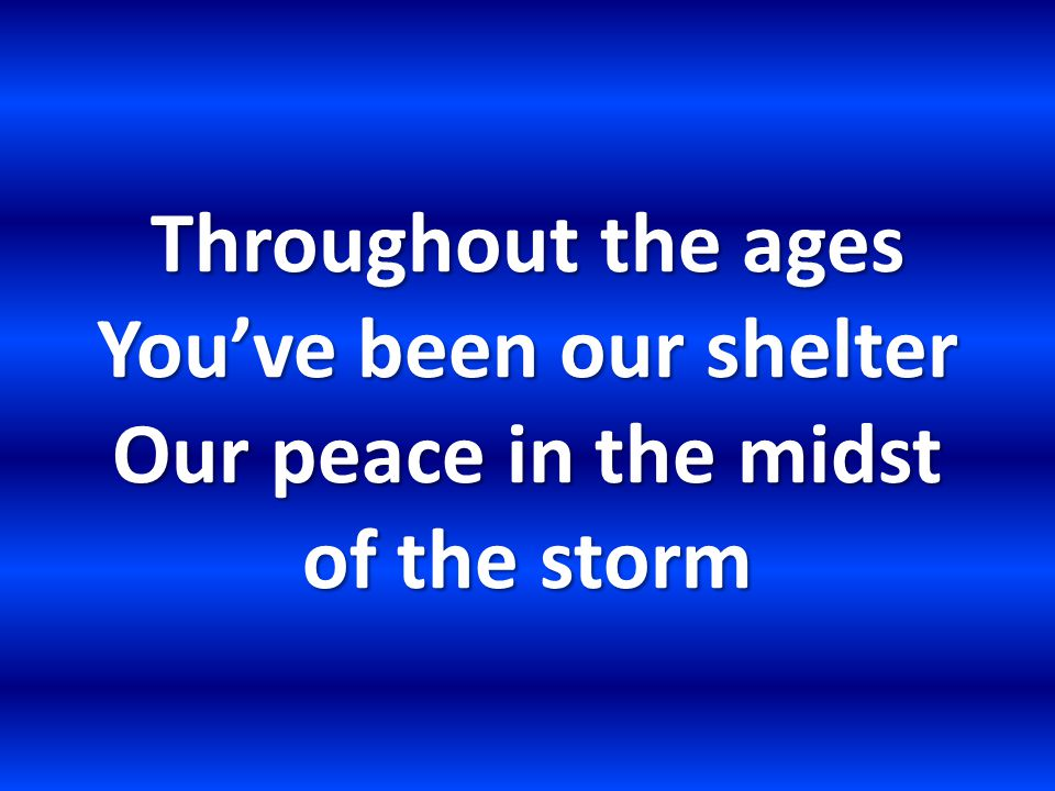 Throughout the ages You've been our shelter Our peace in the midst of the storm