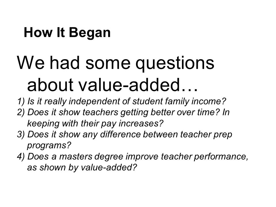 How It Began We had some questions about value-added… 1) Is it really independent of student family income.