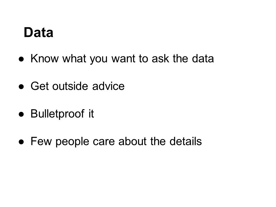Data ●Know what you want to ask the data ●Get outside advice ●Bulletproof it ●Few people care about the details