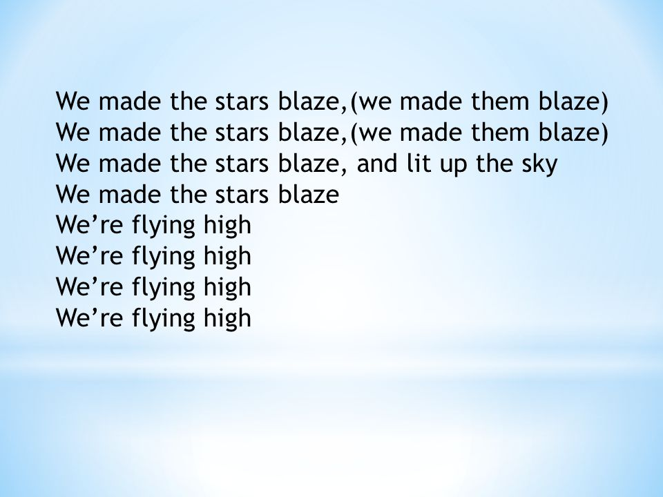 We made the stars blaze,(we made them blaze) We made the stars blaze, and lit up the sky We made the stars blaze We're flying high