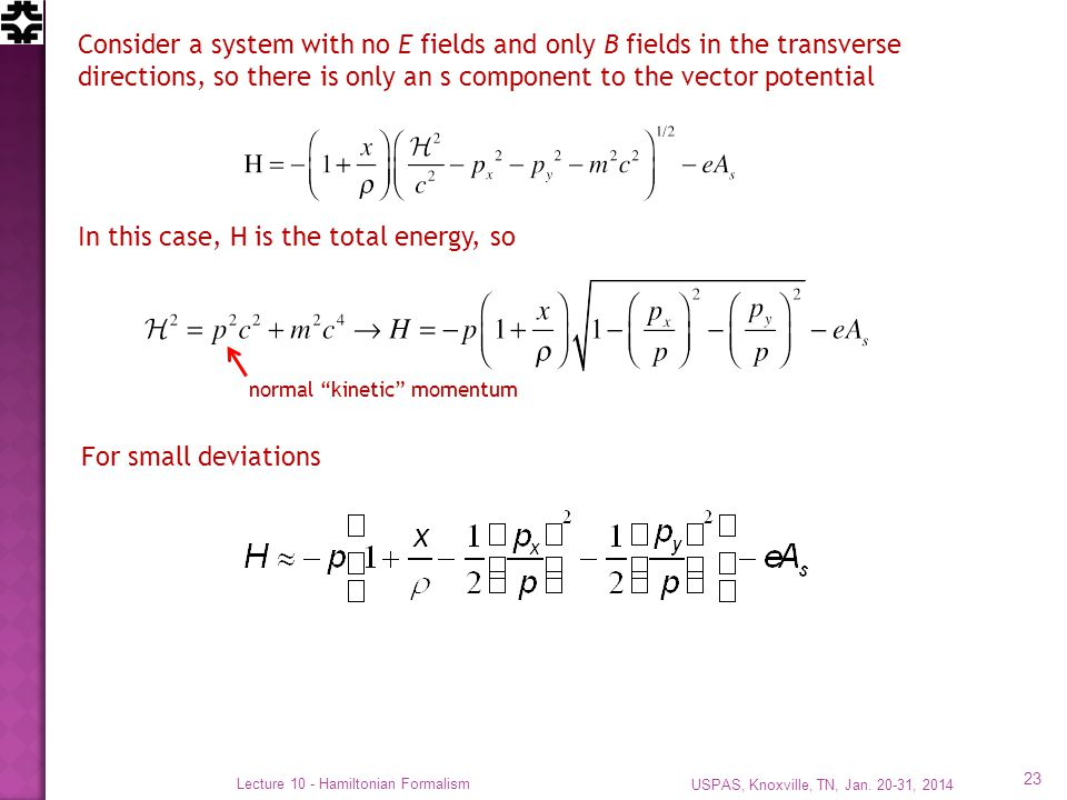 USPAS, Knoxville, TN, Jan. 20-31, 2014 Lecture 10 - Hamiltonian Formalism 23 Consider a system with no E fields and only B fields in the transverse di