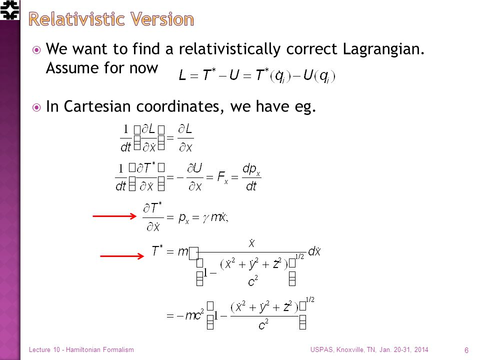  We want to find a relativistically correct Lagrangian. Assume for now  In Cartesian coordinates, we have eg. USPAS, Knoxville, TN, Jan. 20-31, 2014