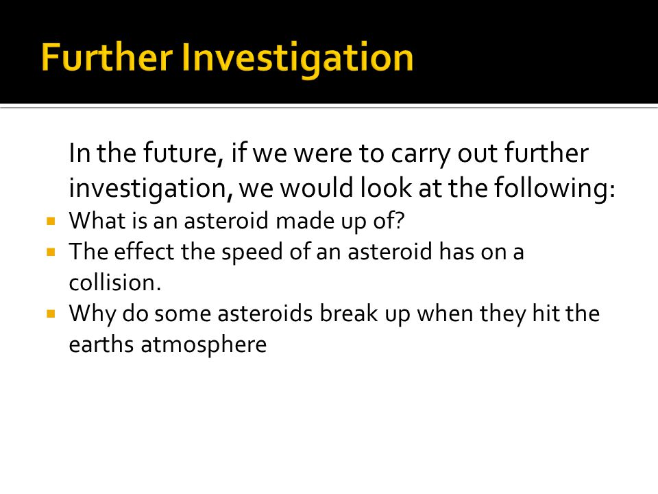 In the future, if we were to carry out further investigation, we would look at the following:  What is an asteroid made up of.