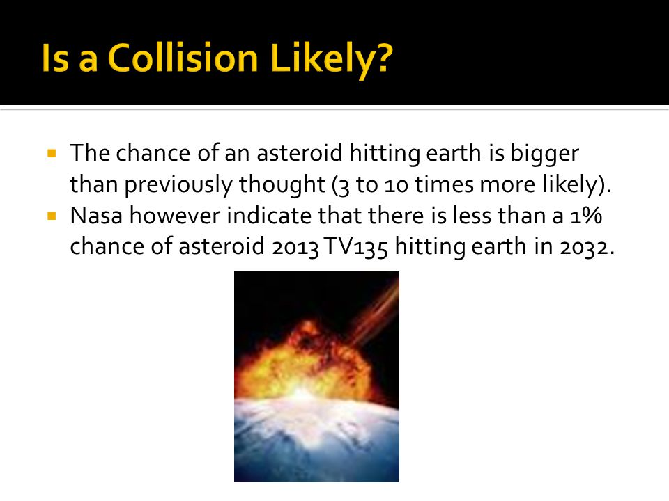  The chance of an asteroid hitting earth is bigger than previously thought (3 to 10 times more likely).