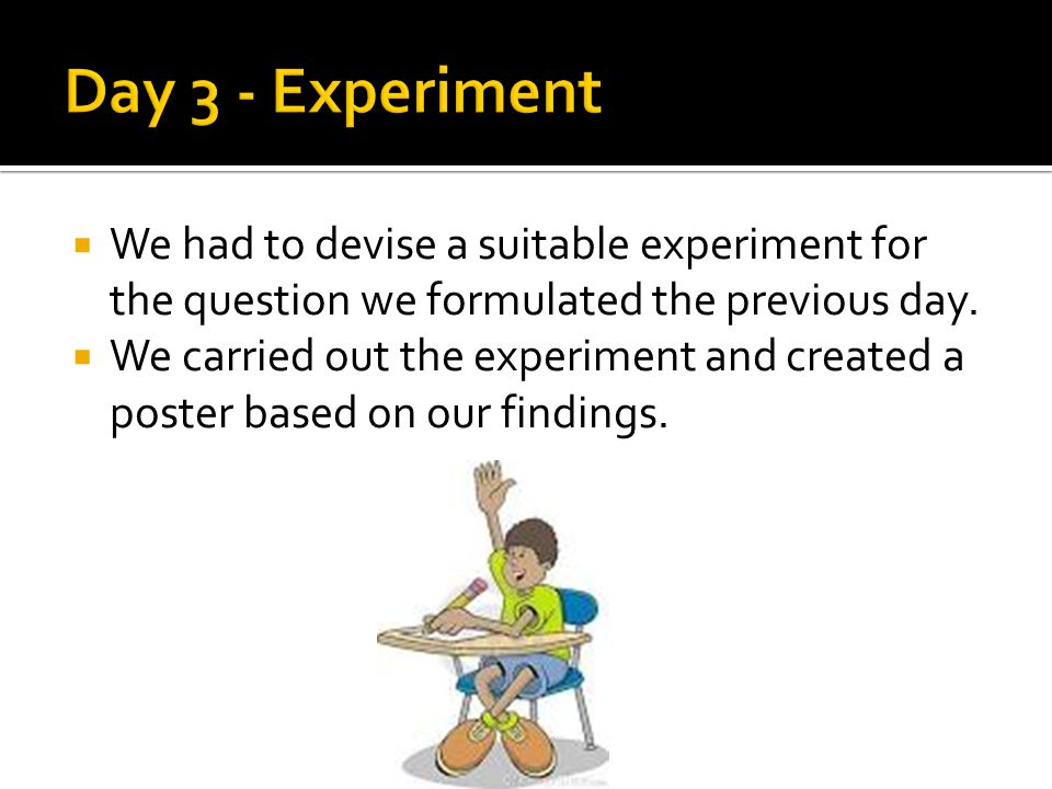  We had to devise a suitable experiment for the question we formulated the previous day.