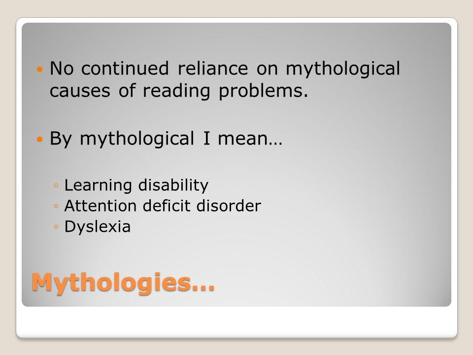 Mythologies… No continued reliance on mythological causes of reading problems.