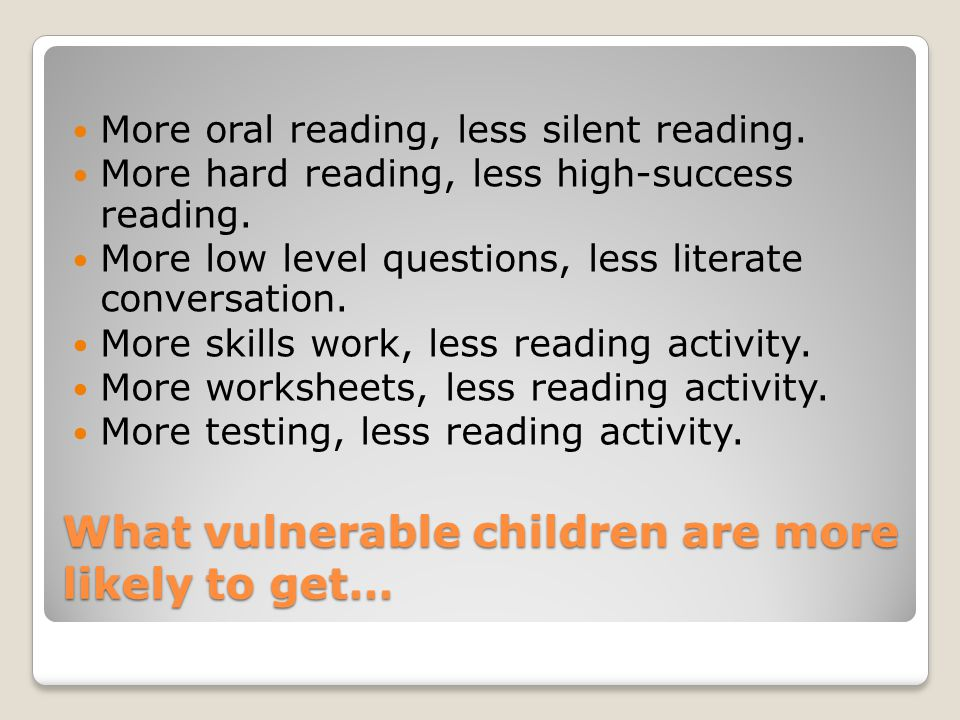 What vulnerable children are more likely to get… More oral reading, less silent reading.