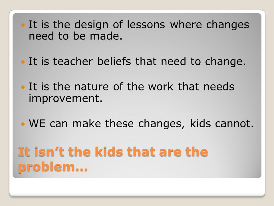 It isn't the kids that are the problem… It is the design of lessons where changes need to be made.