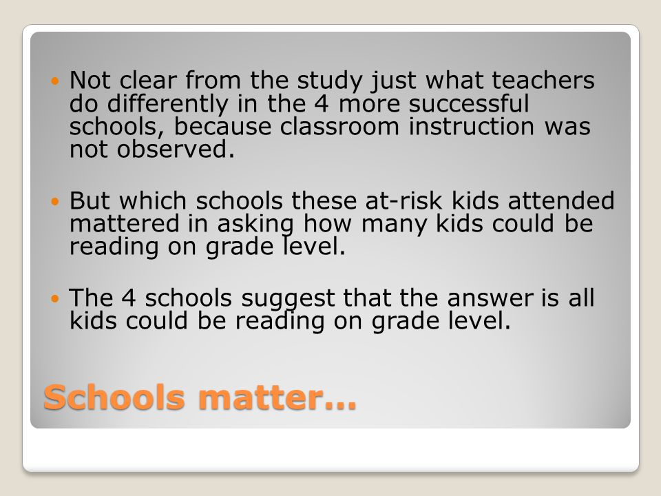 Schools matter… Not clear from the study just what teachers do differently in the 4 more successful schools, because classroom instruction was not observed.