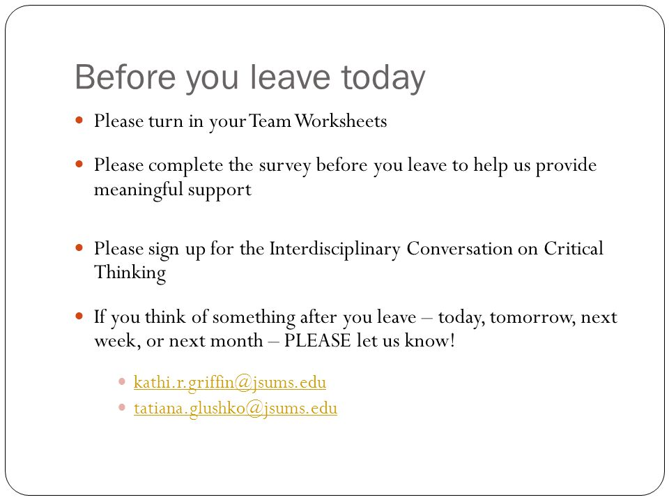 Before you leave today Please turn in your Team Worksheets Please complete the survey before you leave to help us provide meaningful support Please sign up for the Interdisciplinary Conversation on Critical Thinking If you think of something after you leave – today, tomorrow, next week, or next month – PLEASE let us know.