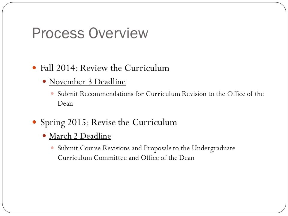 Process Overview Fall 2014: Review the Curriculum November 3 Deadline Submit Recommendations for Curriculum Revision to the Office of the Dean Spring 2015: Revise the Curriculum March 2 Deadline Submit Course Revisions and Proposals to the Undergraduate Curriculum Committee and Office of the Dean