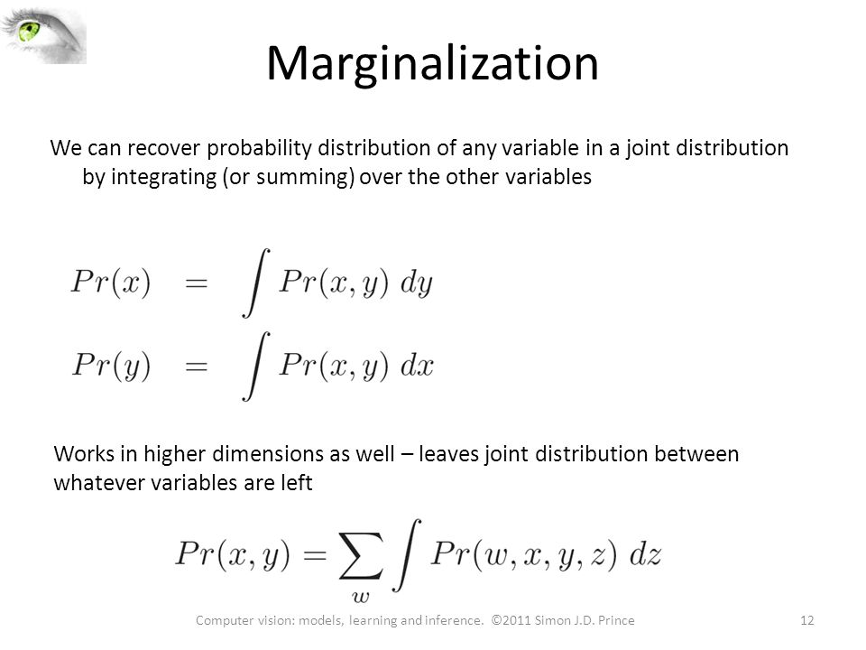 Marginalization We can recover probability distribution of any variable in a joint distribution by integrating (or summing) over the other variables Works in higher dimensions as well – leaves joint distribution between whatever variables are left 12Computer vision: models, learning and inference.