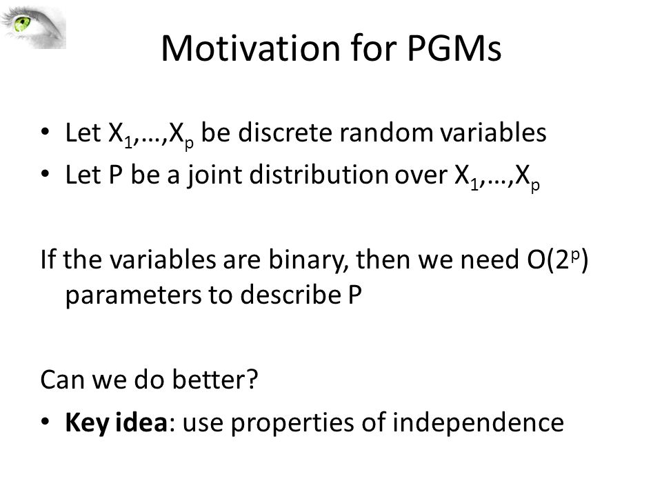 Motivation for PGMs Let X 1,…,X p be discrete random variables Let P be a joint distribution over X 1,…,X p If the variables are binary, then we need O(2 p ) parameters to describe P Can we do better.