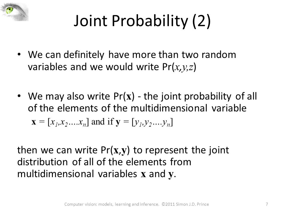 Joint Probability (2) We can definitely have more than two random variables and we would write Pr( x, y,z ) We may also write Pr( x ) - the joint prob