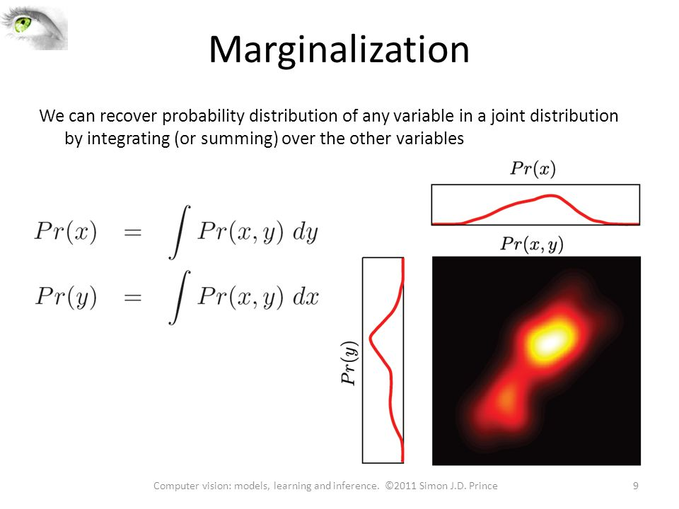 Marginalization We can recover probability distribution of any variable in a joint distribution by integrating (or summing) over the other variables 9