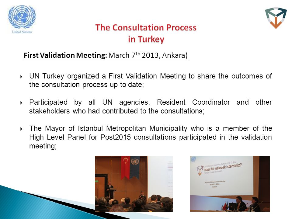 First Validation Meeting: March 7 th 2013, Ankara)  UN Turkey organized a First Validation Meeting to share the outcomes of the consultation process up to date;  Participated by all UN agencies, Resident Coordinator and other stakeholders who had contributed to the consultations;  The Mayor of Istanbul Metropolitan Municipality who is a member of the High Level Panel for Post2015 consultations participated in the validation meeting;