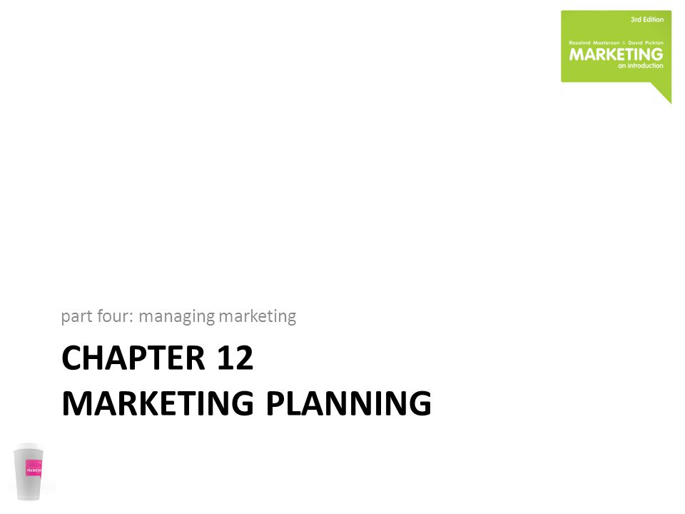 CHAPTER 12 MARKETING PLANNING part four: managing marketing