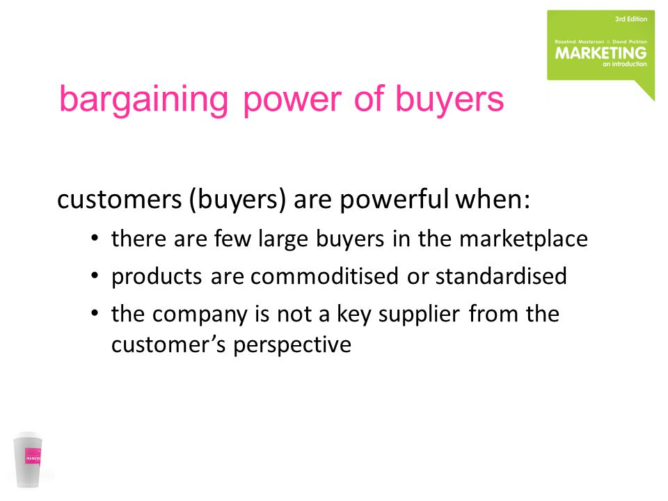 bargaining power of buyers customers (buyers) are powerful when: there are few large buyers in the marketplace products are commoditised or standardised the company is not a key supplier from the customer's perspective